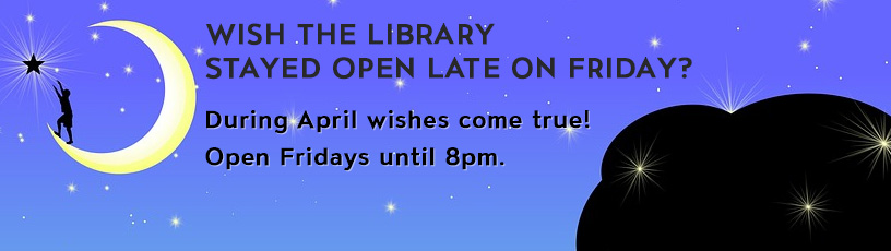 Wish the Library stayed open late on Friday?  During April wishes come true! Open Fridays until 8pm