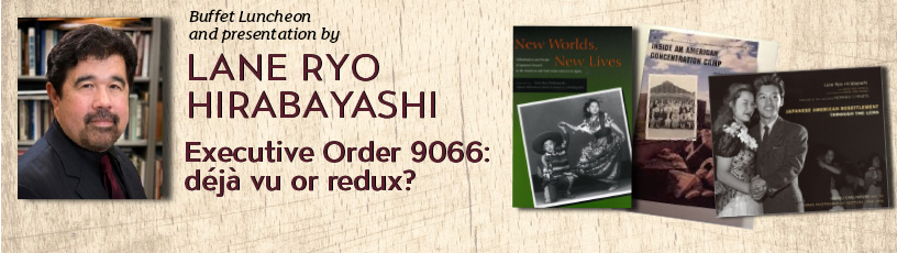 Buffet luncheon and presentation by Lane Ryo Hirabayashi - Executive Order 9066: deja vu or redux.