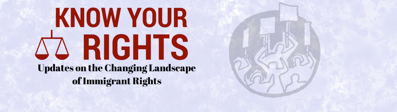 Know your Rights - Updates on the Changing Landscape of Immigrant Rights