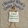 Cover, I Wonder What's Under There? : A Brief History of Underwear by Deborah Nourse Lattimore. GT2073 .L35 1998