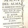 Mana del alma, o exercicio facil, y provechoso para quien desea darse de algun modo à la oracion, su autor El M.R.P. Pablo Señeri, de la Campañia de Jesus Mes de Agosto.