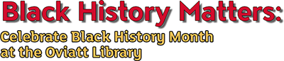 Black History Matters: Celebrate Black History Month at the Oviatt Library