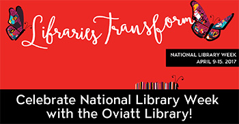 Libraries Transform - National Library Week April 9-15, 2017 - Celebrate National Library Week with the Oviatt Library