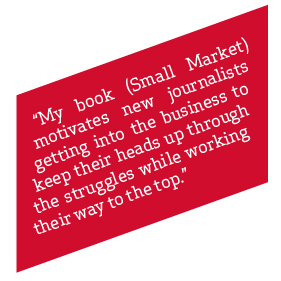 My book (small market) motivates new journalists getting into the business to keep their heads up through the struggles while working their way to the top""